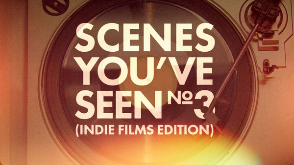 Scenes You've Seen 3: Indie Films Edition