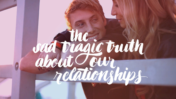 The Sad Tragic Truth About Our Relationships